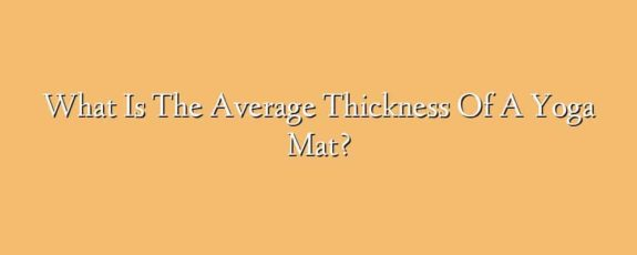 What Is The Average Thickness Of A Yoga Mat?