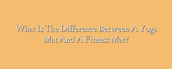 What Is The Difference Between A Yoga Mat And A Fitness Mat?
