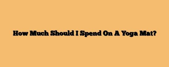 How Much Should I Spend On A Yoga Mat?