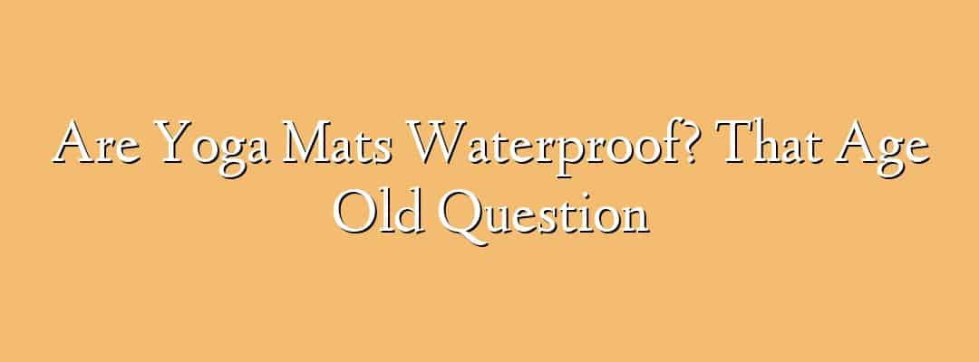 Are Yoga Mats Waterproof? That Age Old Question